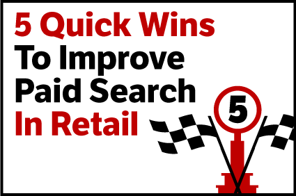 5 Quick Wins To Improve Paid Search In Retail